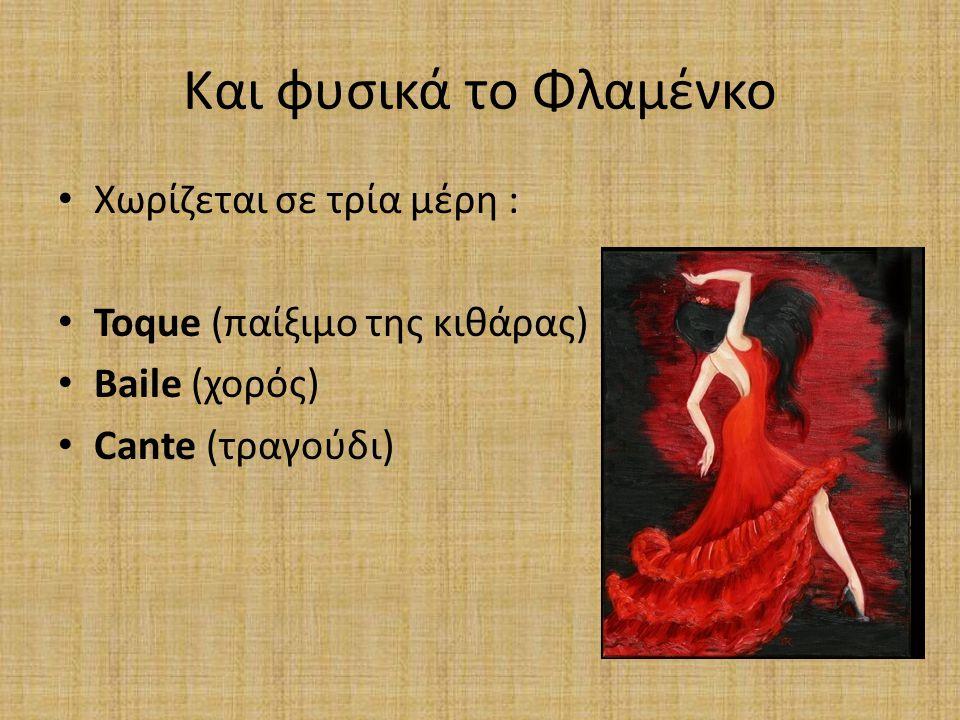 Και φυσικά το Φλαμένκο Χωρίζεται σε τρία μέρη : Toque (παίξιμο της κιθάρας) Baile (χορός) Cante (τραγούδι)