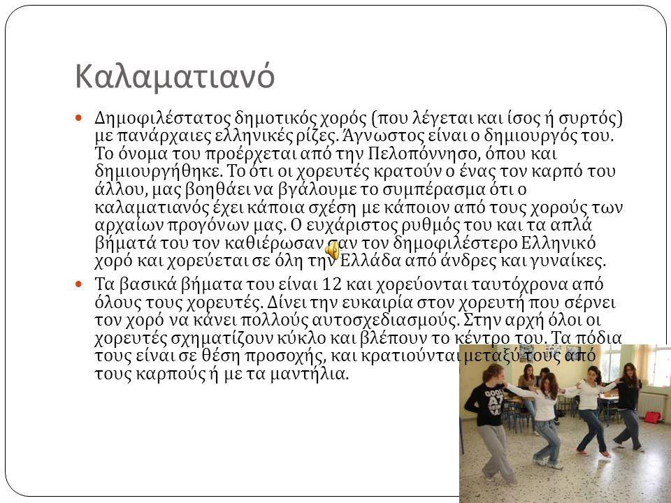 Καλαματιανό Δημοφιλέστατος δημοτικός χορός ( που λέγεται και ίσος ή συρτός ) με πανάρχαιες ελληνικές ρίζες. Άγνωστος είναι ο δημιουργός του. Το όνομα
