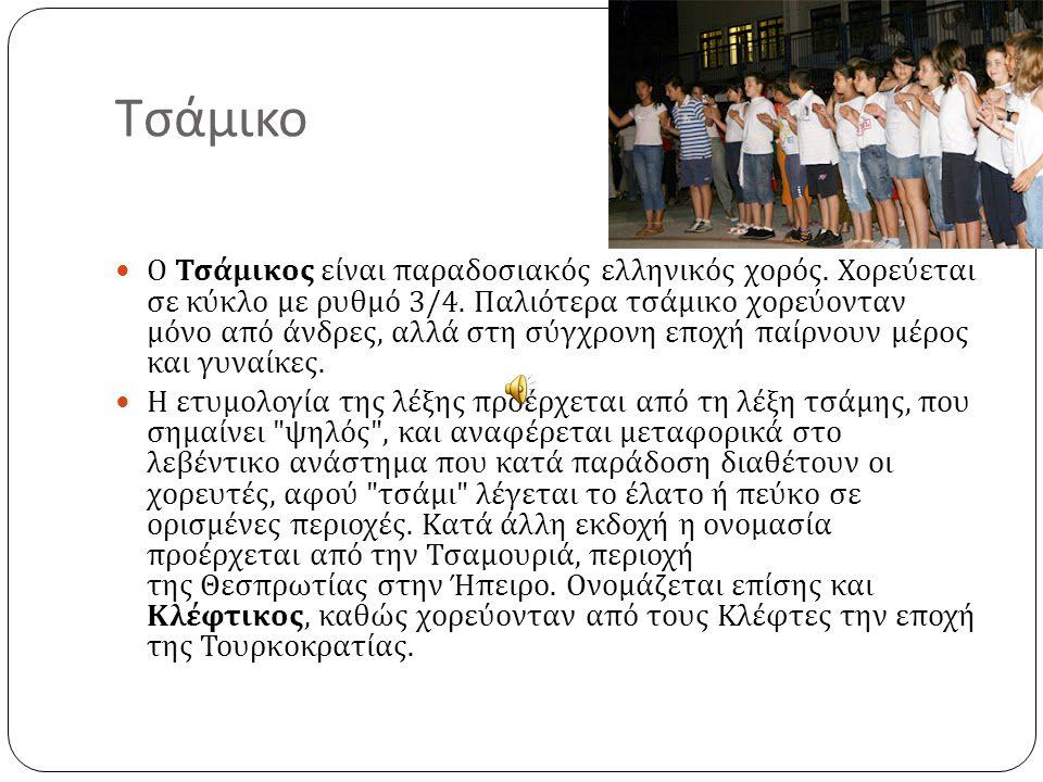 Τσάμικο Ο Τσάμικος είναι παραδοσιακός ελληνικός χορός. Χορεύεται σε κύκλο με ρυθμό 3/4. Παλιότερα τσάμικο χορεύονταν μόνο από άνδρες, αλλά στη σύγχρον