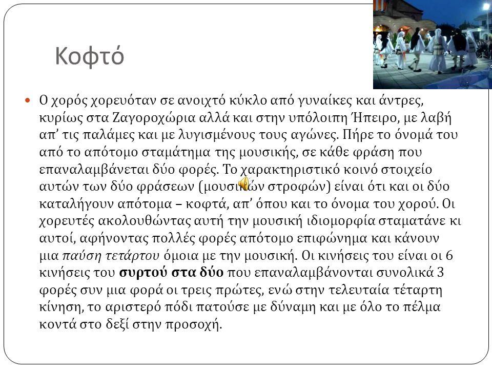 Κοφτό Ο χορός χορευόταν σε ανοιχτό κύκλο από γυναίκες και άντρες, κυρίως στα Ζαγοροχώρια αλλά και στην υπόλοιπη Ήπειρο, με λαβή απ ' τις παλάμες και μ