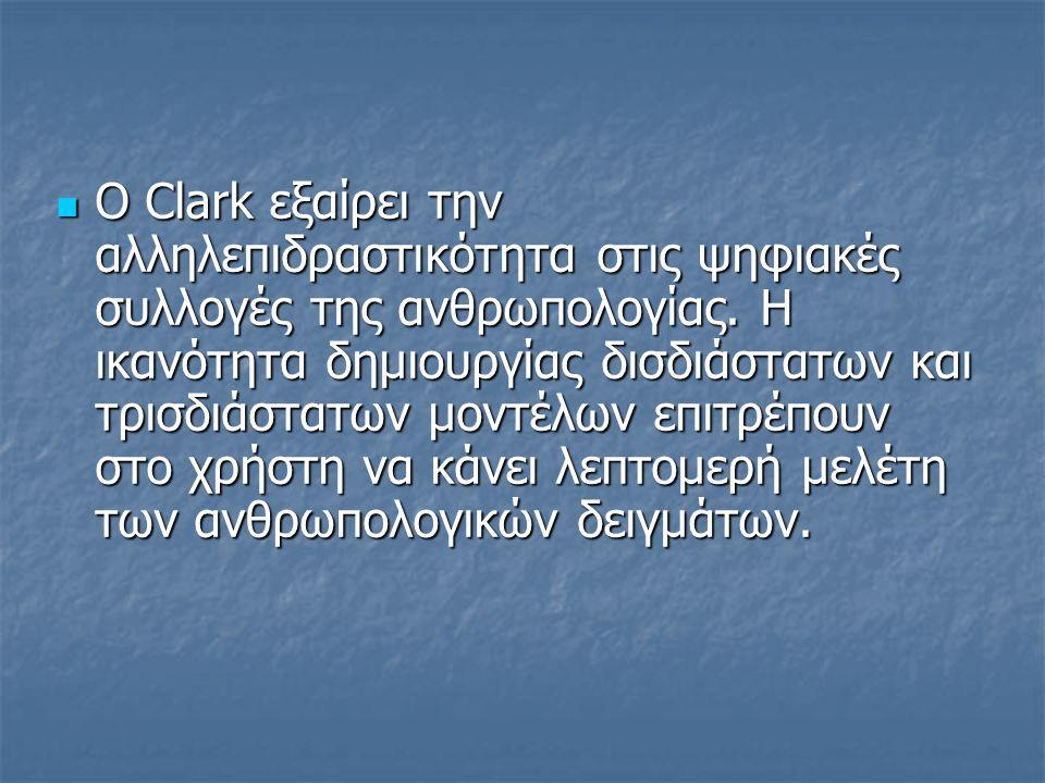 Ο Clark εξαίρει την αλληλεπιδραστικότητα στις ψηφιακές συλλογές της ανθρωπολογίας. Η ικανότητα δημιουργίας δισδιάστατων και τρισδιάστατων μοντέλων επι