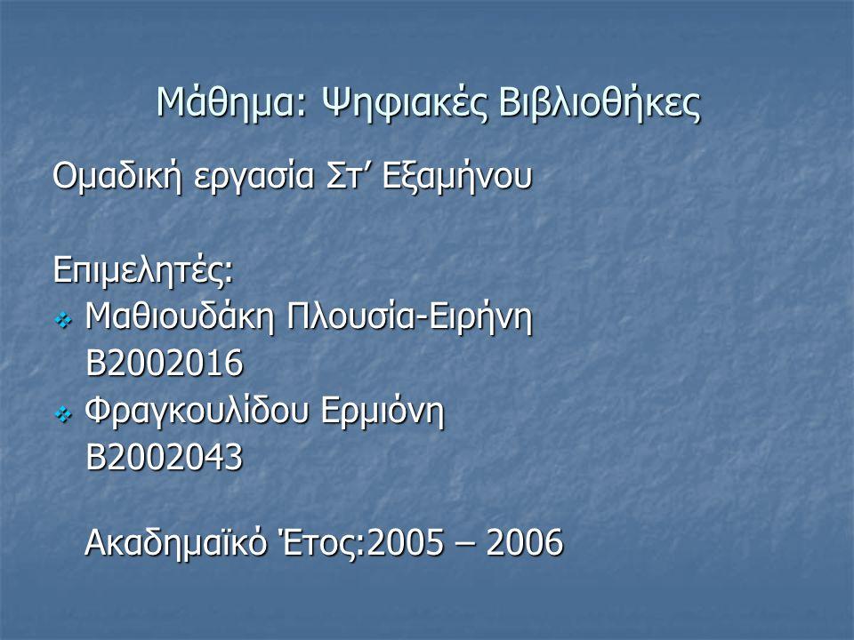 Μάθημα: Ψηφιακές Βιβλιοθήκες Ομαδική εργασία Στ' Εξαμήνου Επιμελητές:  Μαθιουδάκη Πλουσία-Ειρήνη Β2002016 Β2002016  Φραγκουλίδου Ερμιόνη Β2002043 Β2