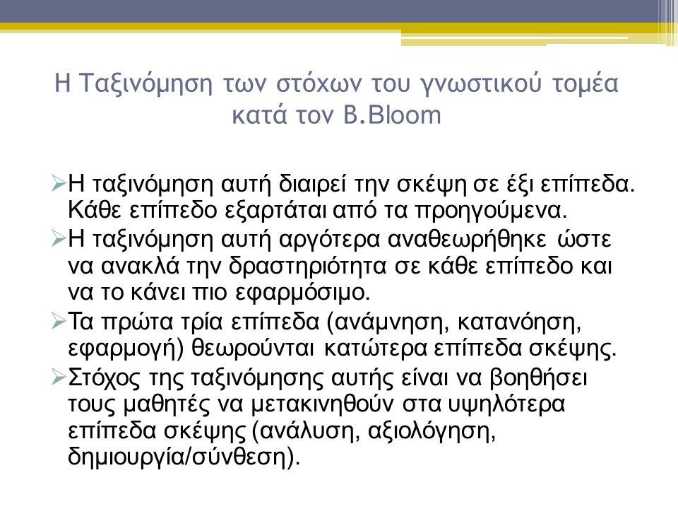 Η Ταξινόμηση των στόχων του γνωστικού τομέα κατά τον Β. Bloom  Η ταξινόμηση αυτή διαιρεί την σκέψη σε έξι επίπεδα. Κάθε επίπεδο εξαρτάται από τα προη