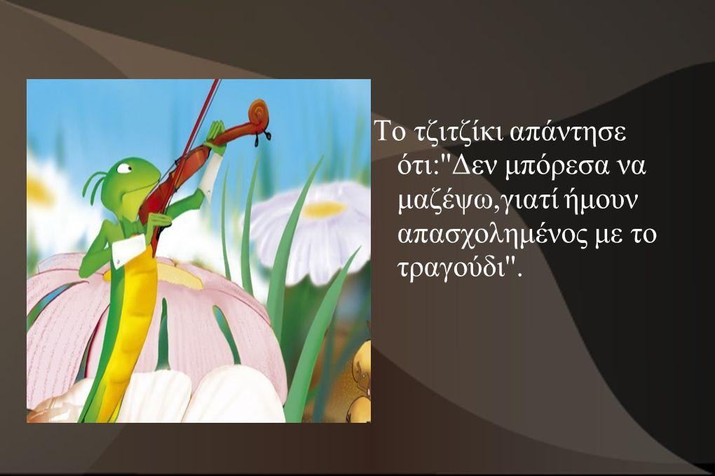 Το μυρμήγκι μόλις άκουσε την απάντηση του τζιτζικιού,γέλασε και έχωσε το σιτάρι του βαθιά στο χώμα λέγοντας: Αφού τότε τραγούδησες άσκοπα,τώρα ήρθε η ώρα να χορέψεις .
