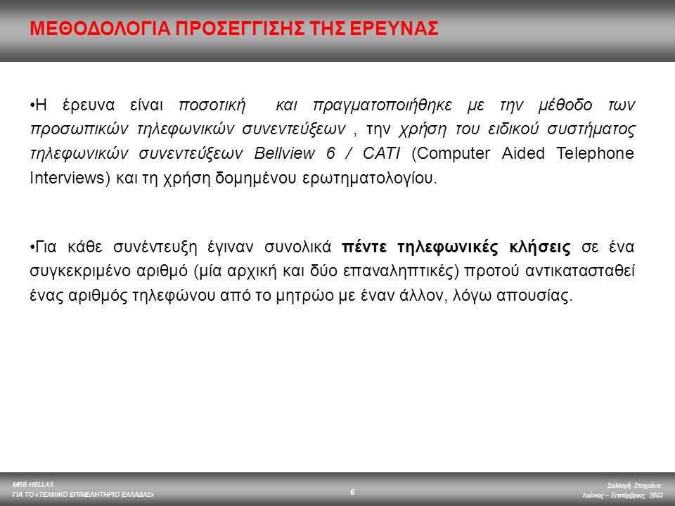 MRB HELLAS ΓΙΑ ΤΟ «ΤΕΧΝΙΚΟ ΕΠΙΜΕΛΗΤΗΡΙΟ ΕΛΛΑΔΑΣ» Συλλογή Στοιχείων: Ιούνιος – Σεπτέμβριος 2003 6 Η έρευνα είναι ποσοτική και πραγματοποιήθηκε με την μ