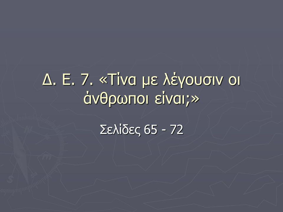 Δ. Ε. 7. «Τίνα με λέγουσιν οι άνθρωποι είναι;» Σελίδες 65 - 72