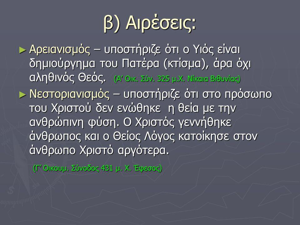 β) Αιρέσεις: ► Αρειανισμός – υποστήριζε ότι ο Υιός είναι δημιούργημα του Πατέρα (κτίσμα), άρα όχι αληθινός Θεός. (Α' Οικ. Σύν. 325 μ.Χ. Νίκαια Βιθυνία