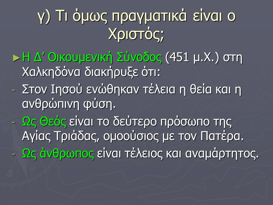 γ) Τι όμως πραγματικά είναι ο Χριστός; ► Η Δ' Οικουμενική Σύνοδος (451 μ.Χ.) στη Χαλκηδόνα διακήρυξε ότι: - Στον Ιησού ενώθηκαν τέλεια η θεία και η αν