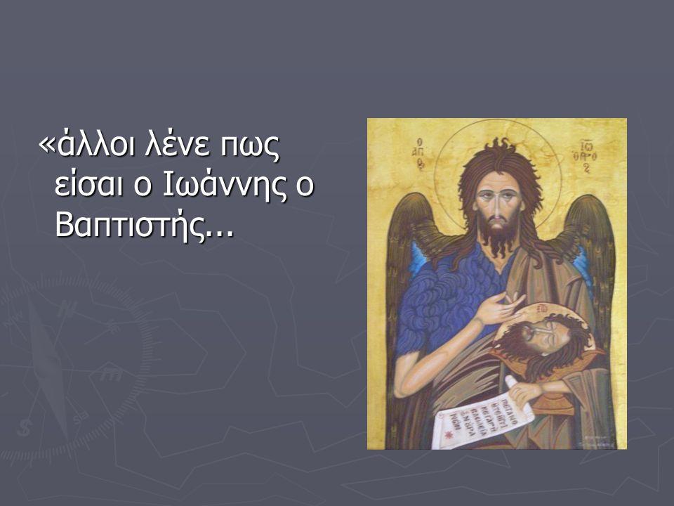 «άλλοι λένε πως είσαι ο Ιωάννης ο Βαπτιστής... «άλλοι λένε πως είσαι ο Ιωάννης ο Βαπτιστής...