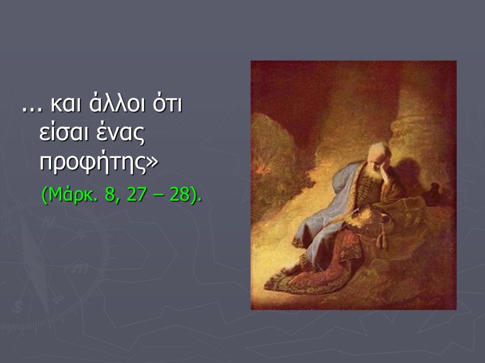 ... και άλλοι ότι είσαι ένας προφήτης» (Μάρκ. 8, 27 – 28). (Μάρκ. 8, 27 – 28).