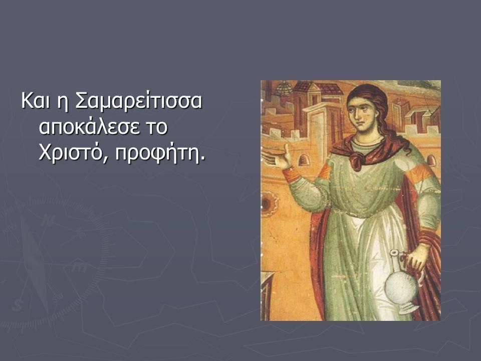 Και η Σαμαρείτισσα αποκάλεσε το Χριστό, προφήτη.