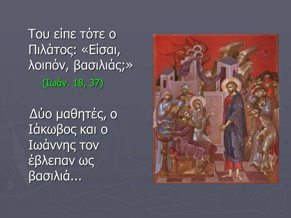 Του είπε τότε ο Πιλάτος: «Είσαι, λοιπόν, βασιλιάς;» Του είπε τότε ο Πιλάτος: «Είσαι, λοιπόν, βασιλιάς;» (Ιωάν. 18, 37) (Ιωάν. 18, 37) Δύο μαθητές, ο Ι