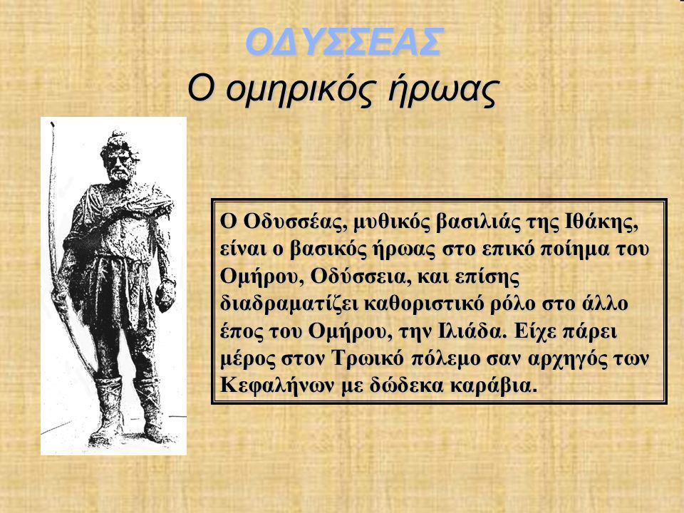 ΟΔΥΣΣΕΑΣ Ο ομηρικός ήρωας Ο Οδυσσέας, μυθικός βασιλιάς της Ιθάκης, είναι ο βασικός ήρωας στο επικό ποίημα του Ομήρου, Οδύσσεια, και επίσης διαδραματίζ