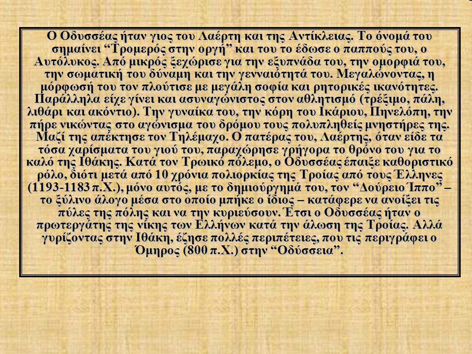 """Ο Οδυσσέας ήταν γιος του Λαέρτη και της Αντίκλειας. Το όνομά του σημαίνει """"Τρομερός στην οργή"""" και του το έδωσε ο παππούς του, ο Αυτόλυκος. Από μικρός"""