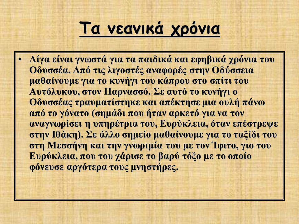 Τα νεανικά χρόνια Λίγα είναι γνωστά για τα παιδικά και εφηβικά χρόνια του Οδυσσέα. Από τις λιγοστές αναφορές στην Οδύσσεια μαθαίνουμε για το κυνήγι το