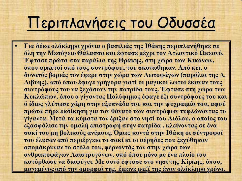 Περιπλανήσεις του Οδυσσέα Για δέκα ολόκληρα χρόνια ο βασιλιάς της Ιθάκης περιπλανήθηκε σε όλη την Μεσόγειο Θάλασσα και έφτασε μέχρι τον Ατλαντικό Ωκεα