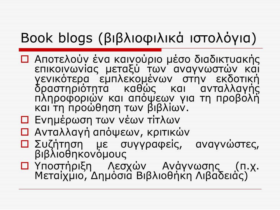 Book blogs (βιβλιοφιλικά ιστολόγια)  Αποτελούν ένα καινούριο μέσο διαδικτυακής επικοινωνίας μεταξύ των αναγνωστών και γενικότερα εμπλεκομένων στην εκδοτική δραστηριότητα καθώς και ανταλλαγής πληροφοριών και απόψεων για τη προβολή και τη προώθηση των βιβλίων.