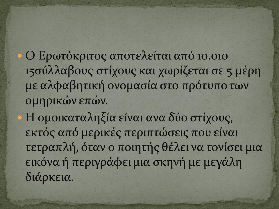 Ο Ερωτόκριτος αποτελείται από 10.010 15σύλλαβους στίχους και χωρίζεται σε 5 μέρη με αλφαβητική ονομασία στο πρότυπο των ομηρικών επών.