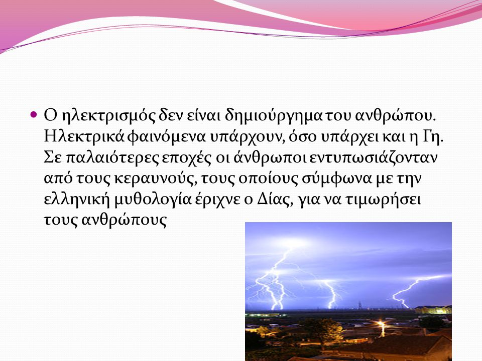 Ο ηλεκτρισμός δεν είναι δημιούργημα του ανθρώπου. Ηλεκτρικά φαινόμενα υπάρχουν, όσο υπάρχει και η Γη. Σε παλαιότερες εποχές οι άνθρωποι εντυπωσιάζοντα