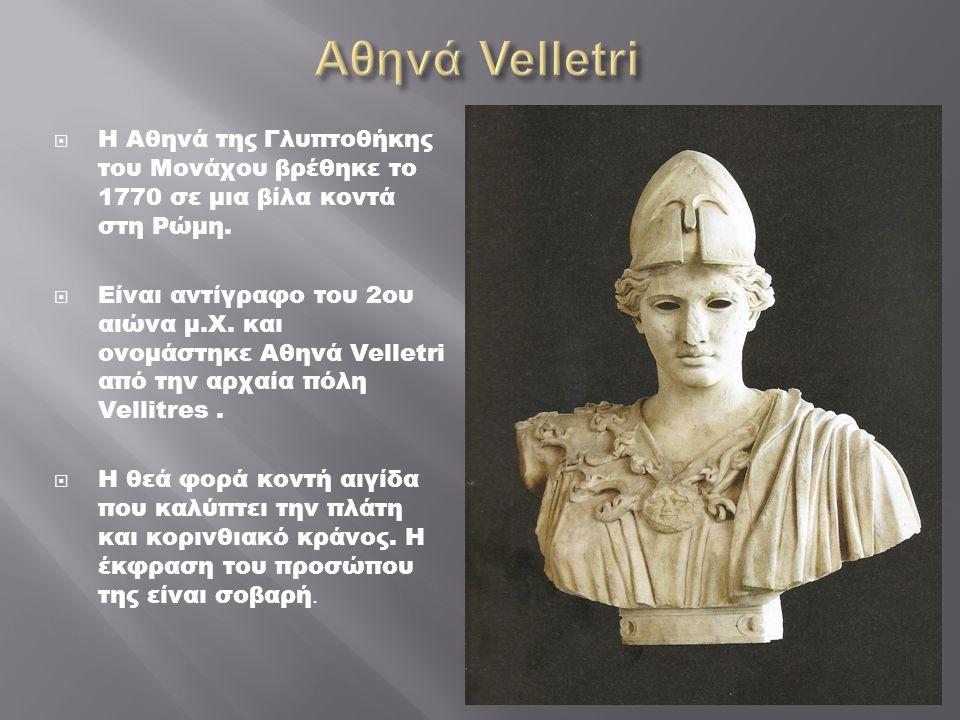  Η Αθηνά της Γλυπτοθήκης του Μονάχου βρέθηκε το 1770 σε μια βίλα κοντά στη Ρώμη.  Είναι αντίγραφο του 2ου αιώνα μ.Χ. και ονομάστηκε Αθηνά Velletri α