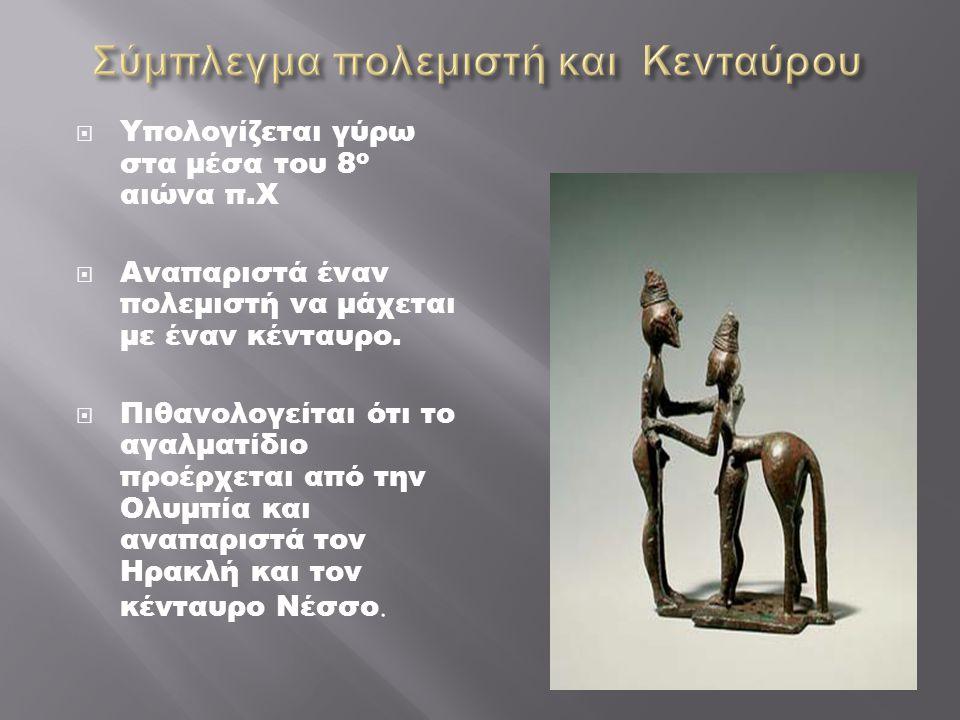  Υπολογίζεται γύρω στα μέσα του 8 ο αιώνα π.Χ  Αναπαριστά έναν πολεμιστή να μάχεται με έναν κένταυρο.  Πιθανολογείται ότι το αγαλματίδιο προέρχεται