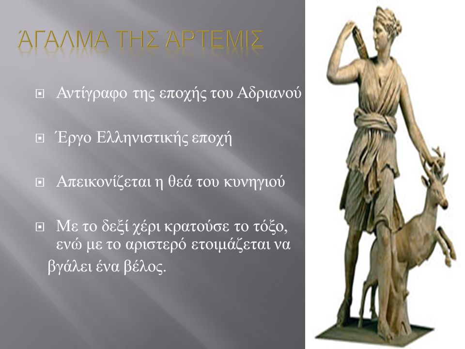  Αντίγραφο της εποχής του Αδριανού  Έργο Ελληνιστικής εποχή  Απεικονίζεται η θεά του κυνηγιού  Με το δεξί χέρι κρατούσε το τόξο, ενώ με το αριστερ