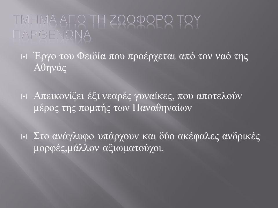 Έργο του Φειδία που προέρχεται από τον ναό της Αθηνάς  Απεικονίζει έξι νεαρές γυναίκες, που αποτελούν μέρος της πομπής των Παναθηναίων  Στο ανάγλυ