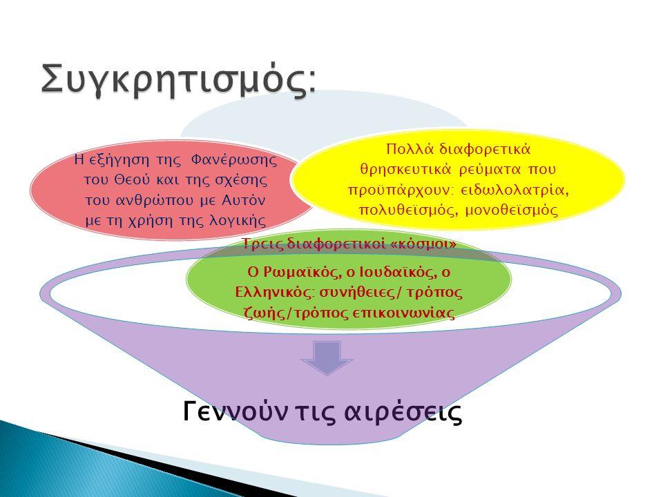 Γεννούν τις αιρέσεις Τρεις διαφορετικοί «κόσμοι» O Ρωμαϊκός, ο Ιουδαϊκός, ο Ελληνικός: συνήθειες/ τρόπος ζωής/τρόπος επικοινωνίας Η εξήγηση της Φανέρωσης του Θεού και της σχέσης του ανθρώπου με Αυτόν με τη χρήση της λογικής Πολλά διαφορετικά θρησκευτικά ρεύματα που προϋπάρχουν: ειδωλολατρία, πολυθεϊσμός, μονοθεϊσμός