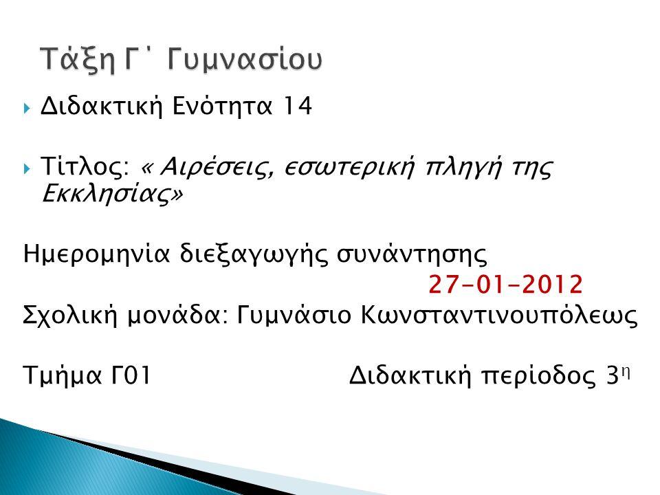  Διδακτική Ενότητα 14  Τίτλος: « Αιρέσεις, εσωτερική πληγή της Εκκλησίας» Ημερομηνία διεξαγωγής συνάντησης 27-01-2012 Σχολική μονάδα: Γυμνάσιο Κωνσταντινουπόλεως Τμήμα Γ01 Διδακτική περίοδος 3 η