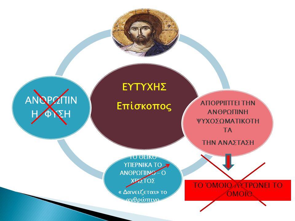 ΕΥΤΥΧΗΣ Eπίσκοπος ΑΠΟΡΡΙΠΤΕΙ ΤΗΝ ΑΝΘΡΩΠΙΝΗ ΨΥΧΟΣΩΜΑΤΙΚΟΤΗ ΤΑ ΤΗΝ ΑΝΑΣΤΑΣΗ ΤΟ ΘΕΙΚΟ ΥΠΕΡΝΙΚΑ ΤΟ ΑΝΘΡΩΠΙΝΟ – Ο ΧΡΙΣΤΟΣ « Δανειζεται» το ανθρώπινο ΑΝΘΡΩΠΙΝ Η ΦΥΣΗ ΤΟ ΌΜΟΙΟ ΛΥΤΡΩΝΕΙ ΤΟ ΌΜΟΙΟ