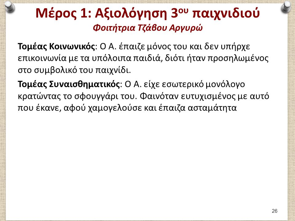 Μέρος 1: Αξιολόγηση 3 ου παιχνιδιού Φοιτήτρια Τζάβου Αργυρώ Τομέας Κοινωνικός: Ο Α. έπαιζε μόνος του και δεν υπήρχε επικοινωνία με τα υπόλοιπα παιδιά,