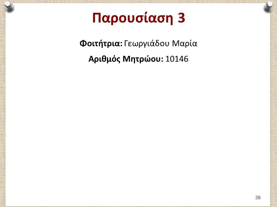 Παρουσίαση 3 Φοιτήτρια: Γεωργιάδου Μαρία Αριθμός Μητρώου: 10146 39