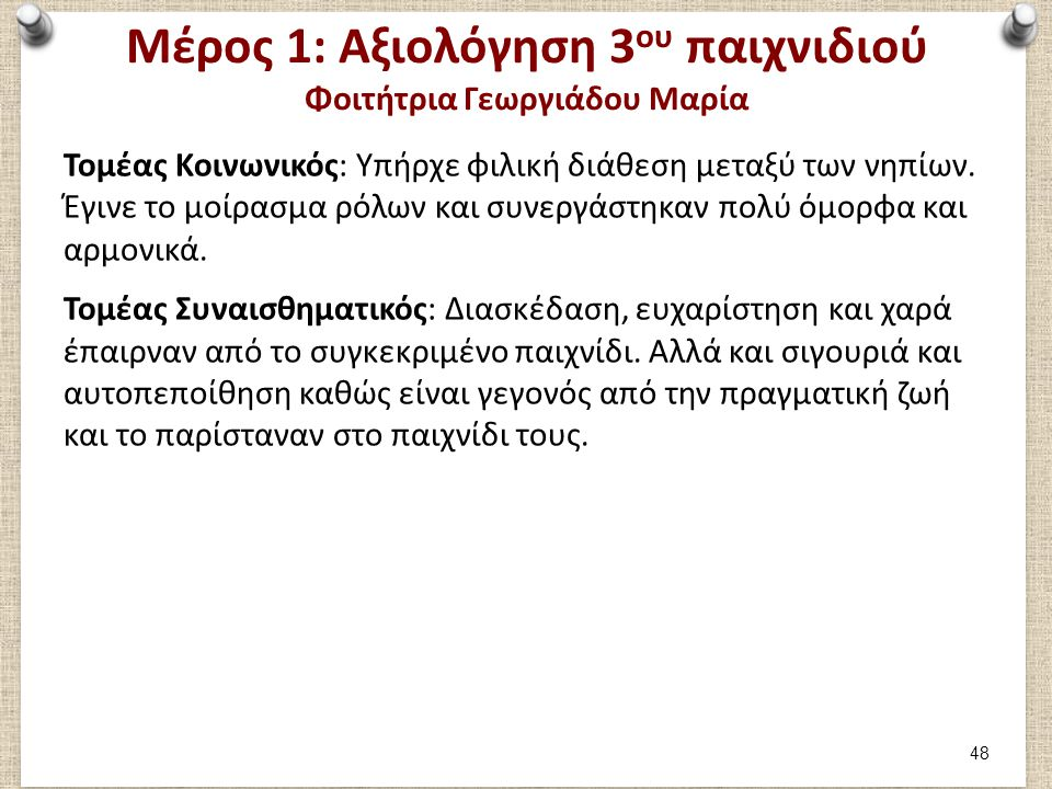 Μέρος 1: Αξιολόγηση 3 ου παιχνιδιού Φοιτήτρια Γεωργιάδου Μαρία Τομέας Κοινωνικός: Υπήρχε φιλική διάθεση μεταξύ των νηπίων. Έγινε το μοίρασμα ρόλων και