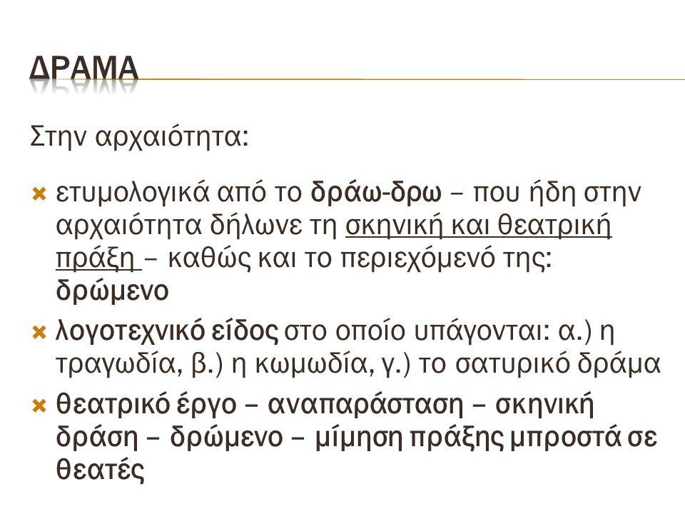 Στην αρχαιότητα:  ετυμολογικά από το δράω-δρω – που ήδη στην αρχαιότητα δήλωνε τη σκηνική και θεατρική πράξη – καθώς και το περιεχόμενό της: δρώμενο  λογοτεχνικό είδος στο οποίο υπάγονται: α.) η τραγωδία, β.) η κωμωδία, γ.) το σατυρικό δράμα  θεατρικό έργο – αναπαράσταση – σκηνική δράση – δρώμενο – μίμηση πράξης μπροστά σε θεατές