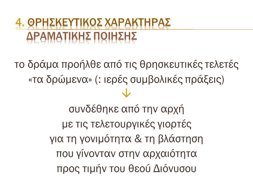 το δράμα προήλθε από τις θρησκευτικές τελετές «τα δρώμενα» (: ιερές συμβολικές πράξεις)  συνδέθηκε από την αρχή με τις τελετουργικές γιορτές για τη γ