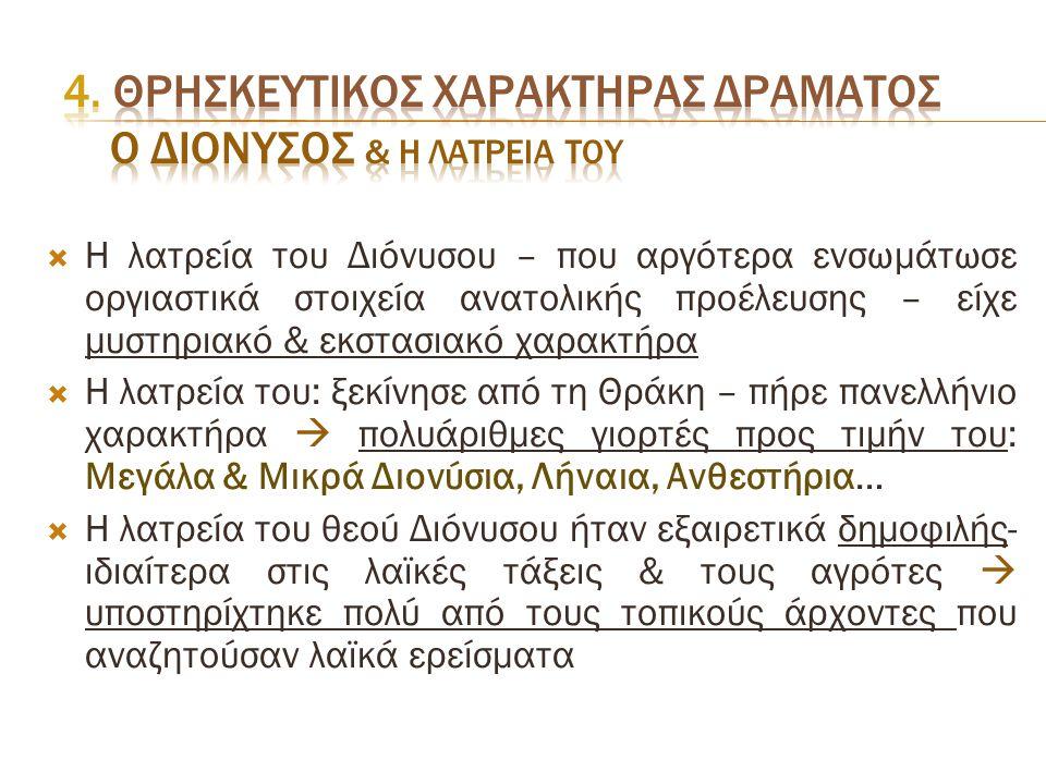  Η λατρεία του Διόνυσου – που αργότερα ενσωμάτωσε οργιαστικά στοιχεία ανατολικής προέλευσης – είχε μυστηριακό & εκστασιακό χαρακτήρα  Η λατρεία του: ξεκίνησε από τη Θράκη – πήρε πανελλήνιο χαρακτήρα  πολυάριθμες γιορτές προς τιμήν του: Μεγάλα & Μικρά Διονύσια, Λήναια, Ανθεστήρια…  Η λατρεία του θεού Διόνυσου ήταν εξαιρετικά δημοφιλής- ιδιαίτερα στις λαϊκές τάξεις & τους αγρότες  υποστηρίχτηκε πολύ από τους τοπικούς άρχοντες που αναζητούσαν λαϊκά ερείσματα
