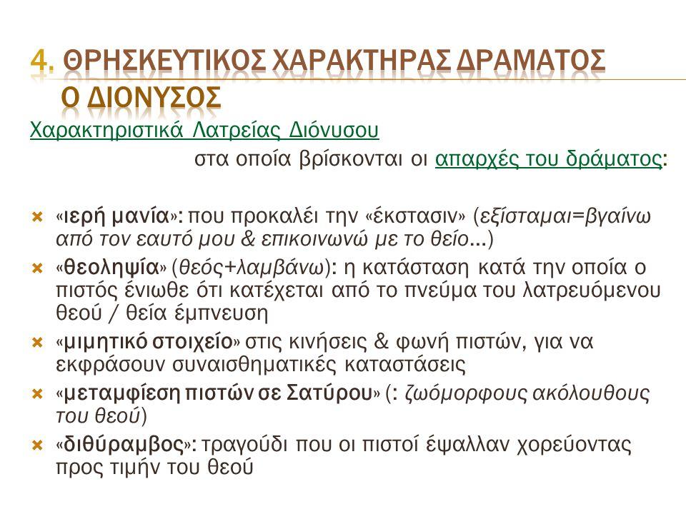 Χαρακτηριστικά Λατρείας Διόνυσου στα οποία βρίσκονται οι απαρχές του δράματος:  «ιερή μανία»: που προκαλέι την «έκστασιν» ( εξίσταμαι=βγαίνω από τον