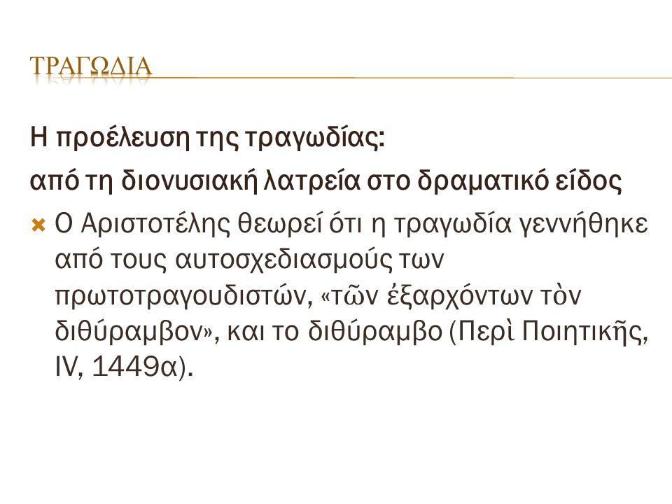 Η προέλευση της τραγωδίας: από τη διονυσιακή λατρεία στο δραματικό είδος  O Aριστοτέλης θεωρεί ότι η τραγωδία γεννήθηκε από τους αυτοσχεδιασμούς των πρωτοτραγουδιστών, «τ ῶ ν ἐ ξαρχόντων τ ὸ ν διθύραμβον», και το διθύραμβο (Περ ὶ Ποιητικ ῆ ς, IV, 1449α).