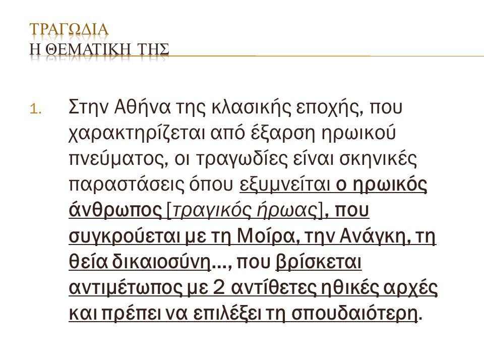 1. Στην Αθήνα της κλασικής εποχής, που χαρακτηρίζεται από έξαρση ηρωικού πνεύματος, οι τραγωδίες είναι σκηνικές παραστάσεις όπου εξυμνείται ο ηρωικός