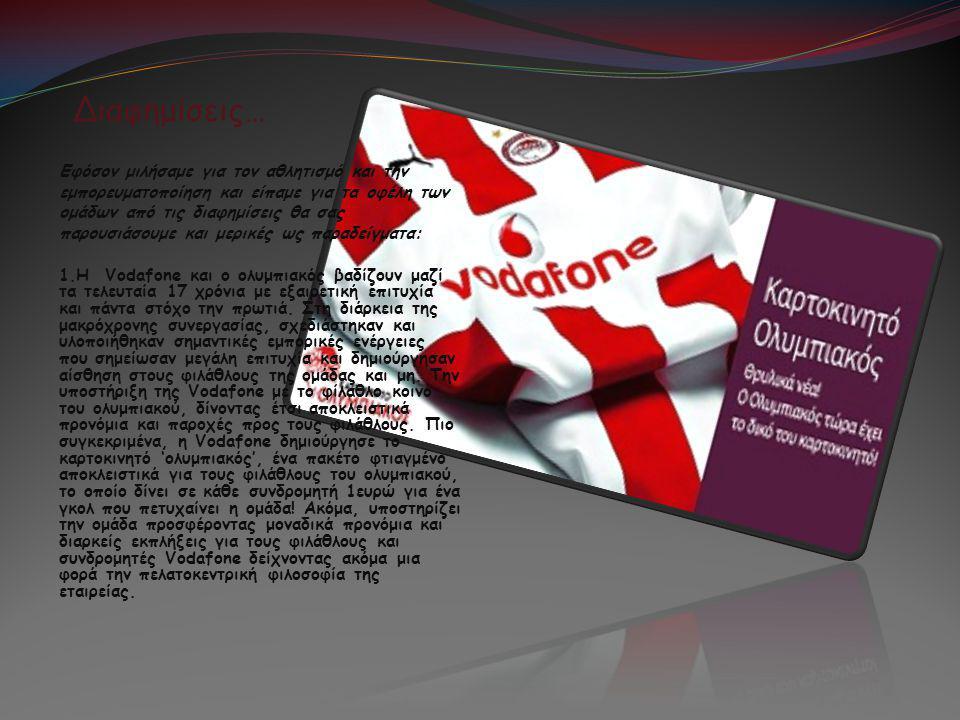 Διαφημίσεις… Εφόσον μιλήσαμε για τον αθλητισμό και την εμπορευματοποίηση και είπαμε για τα οφέλη των ομάδων από τις διαφημίσεις θα σας παρουσιάσουμε και μερικές ως παραδείγματα: 1.Η Vodafone και ο ολυμπιακός βαδίζουν μαζί τα τελευταία 17 χρόνια με εξαιρετική επιτυχία και πάντα στόχο την πρωτιά.