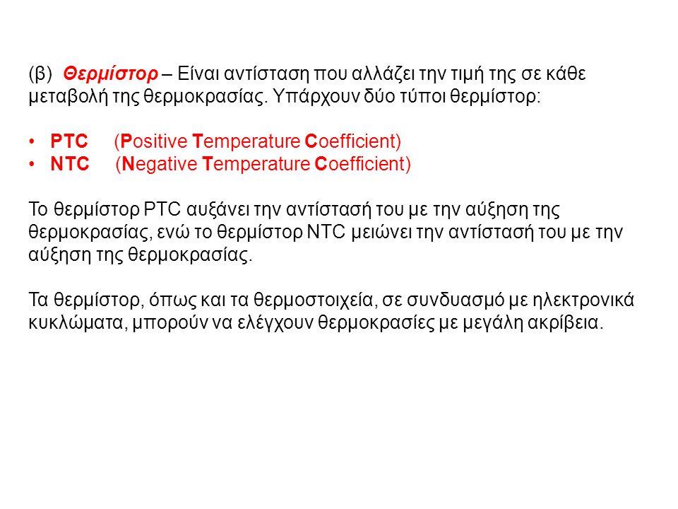 (β) Θερμίστορ – Είναι αντίσταση που αλλάζει την τιμή της σε κάθε μεταβολή της θερμοκρασίας. Υπάρχουν δύο τύποι θερμίστορ: PTC (Positive Temperature Co