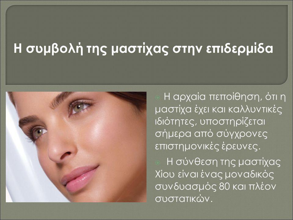  Η αρχαία πεποίθηση, ότι η μαστίχα έχει και καλλυντικές ιδιότητες, υποστηρίζεται σήμερα από σύγχρονες επιστημονικές έρευνες.  Η σύνθεση της μαστίχας