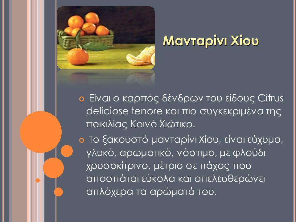 Μανταρίνι Χίου Είναι ο καρπός δένδρων του είδους Citrus deliciose tenore και πιο συγκεκριμένα της ποικιλίας Κοινό Χιώτικο. Το ξακουστό μανταρίνι Χίου,