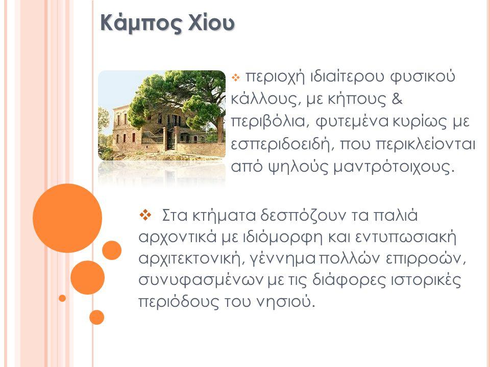 Κάμπος Χίου  περιοχή ιδιαίτερου φυσικού κάλλους, με κήπους & περιβόλια, φυτεμένα κυρίως με εσπεριδοειδή, που περικλείονται από ψηλούς μαντρότοιχους.