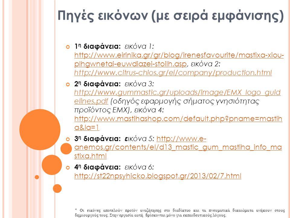 Πηγές εικόνων (με σειρά εμφάνισης) 1 η διαφάνεια: εικόνα 1: http://www.eirinika.gr/gr/blog/irenesfavourite/mastixa-xiou- plhgwnetai-euwdiazei-stoilh.a