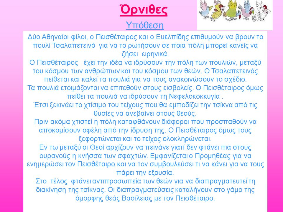 Υπόθεση Δύο Αθηναίοι φίλοι, ο Πεισθέταιρος και ο Ευελπίδης επιθυμούν να βρουν το πουλί Τσαλαπετεινό για να το ρωτήσουν σε ποια πόλη μπορεί κανείς να ζήσει ειρηνικά.