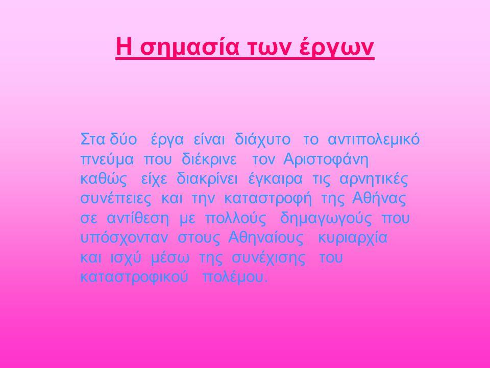 Στα δύο έργα είναι διάχυτο το αντιπολεμικό πνεύμα που διέκρινε τον Αριστοφάνη καθώς είχε διακρίνει έγκαιρα τις αρνητικές συνέπειες και την καταστροφή της Αθήνας σε αντίθεση με πολλούς δημαγωγούς που υπόσχονταν στους Αθηναίους κυριαρχία και ισχύ μέσω της συνέχισης του καταστροφικού πολέμου.