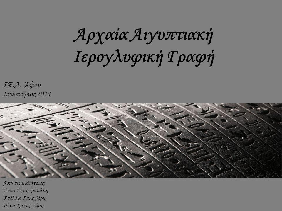 Αρχαία Αιγυπτιακή Ιερογλυφική Γραφή Από τις μαθήτριες: Άννα Δημητρακάκη, Στέλλα Γκλαβέρη, Πένυ Καραμπάση ΓΕ.Λ. Άξιου Ιανουάριος 2014