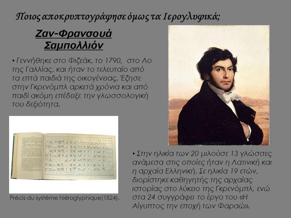 Ποιος αποκρυπτογράφησε όμως τα Ιερογλυφικά; Ζαν-Φρανσουά Σαμπολλιόν Γεννήθηκε στο Φιζεάκ, το 1790, στο Λο της Γαλλίας, και ήταν το τελευταίο από τα επ