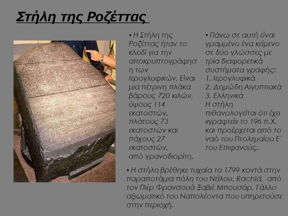 Στήλη της Ροζέττας Η Στήλη της Ροζέττας ήταν το κλειδί για την αποκρυπτογράφησ η των Ιερογλυφικών. Είναι μια πέτρινη πλάκα βάρους 720 κιλών, ύψους 114